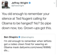 Bitch, Blackpeopletwitter, and News: Jeffrey Wright *  @jfreewright  You old enough to remember your  silence at Ted Nugent calling for  Obama to be hanged? No? So pipe  down now, too. Grown-ups got this  Ben Shapiro @benshapiro  I'm old enough to remember when leftists  got a rodeo clown fired for wearing an  Obama mask dailywire.com/news/16998/  dis... <p>Grown folks talking, bitch. Close your mouth. (via /r/BlackPeopleTwitter)</p>