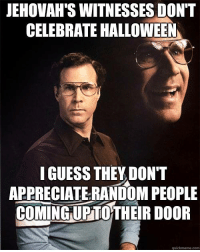 Halloween, Memes, and Appreciate: JEHOVAH SWITNESSES DON'T  CELEBRATE HALLOWEEN  I GUESS THEY DON'T  APPRECIATE RANDOM PEOPLE  COMING UPTOTHEIRDOOR  quickmeme com Check out our secular apparel shop! http://wflatheism.spreadshirt.com/