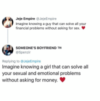 Empire, Memes, and Money: Jeje Empire @JejeEmpire  Imagine knowing a guy that can solve all your  financial problems without asking for sex.  SOMEONE'S BOYFRIEND TM  @Spenzir  Replying to @JejeEmpire  Imagine knowing a girl that can solve al  your sexual and emotional problems  without asking for money. Imagine knowing someone who can solve your financial and sexual problems without asking for a commitment ♥️