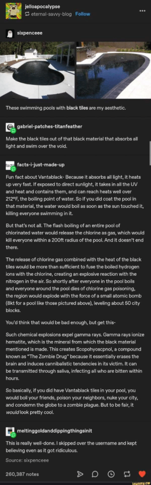 "This is amazing, just don't read the username first.: jelloapocalypse  S eternal-savvy-blog Follow  sixpenceee  These swimming pools with black tiles are my aesthetic.  gabriel-patches-titanfeather  Make the black tiles out of that black material that absorbs all  light and swim over the void.  ract facts-i-just-made-up  Fun fact about Vantablack- Because it absorbs all light, it heats  up very fast. If exposed to direct sunlight, it takes in all the UV  and heat and contains them, and can reach heats well over  212°F, the boiling point of water. So if you did coat the pool in  that material, the water would boil as soon as the sun touched it,  killing everyone swimming in it.  But that's not all. The flash boiling of an entire pool of  chlorinated water would release the chlorine as gas, which would  kill everyone within a 200ft radius of the pool. And it doesn't end  there.  The release of chlorine gas combined with the heat of the black  tiles would be more than sufficient to fuse the boiled hydrogen  ions with the chlorine, creating an explosive reaction with the  nitrogen in the air. So shortly after everyone in the pool boils  and everyone around the pool dies of chlorine gas poisoning,  the region would explode with the force of a small atomic bomb  (8kt for a pool like those pictured above), leveling about 50 city  blocks.  You'd think that would be bad enough, but get this-  Such chemical explosions expel gamma rays. Gamma rays ionize  hematite, which is the mineral from which the black material  mentioned is made. This creates Scopohyoscpnol, a compound  known as ""The Zombie Drug"" because it essentially erases the  brain and induces cannibalistic tendencies in its victim. It can  be transmitted through saliva, infecting all who are bitten within  hours.  So basically, if you did have Vantablack tiles in your pool, you  would boil your friends, poison your neighbors, nuke your city,  and condemn the globe to a zombie plague. But to be fair, it  would look pretty cool.  - meltinggoldanddippingthingsinit  This is really well-done. I skipped over the username and kept  believing even as it got ridiculous.  Source: sixpenceee  260,387 notes  ifunny.ce This is amazing, just don't read the username first."