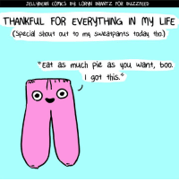 What are you thankful for today? (From Loryn Brantz: https://www.facebook.com/LorynBrantzBooks/): JELLYBEAN COMCS By LORYN BRANTZ FOR BuZZFEED  THANKFUL FOR EVERYTHING IN My LIFE  (Special shout out to my sweatpants today tho.)  WEat as much Pie as you want, boo.  Imm got this What are you thankful for today? (From Loryn Brantz: https://www.facebook.com/LorynBrantzBooks/)
