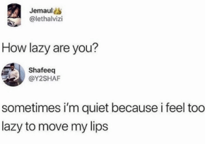 Lazy, Quiet, and How: Jemauls  @lethalvizi  How lazy are you?  Shafeeq  @Y2SHAF  sometimes i'm quiet because i feel too  lazy to move my lips