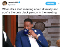 Blackpeopletwitter, Black, and Diversity: Jemele Hill  @jemelehil  Following  When it's a staff meeting about diversity and  you're the only black person in the meeting <p>&ldquo;Daryl, would you like to kick things off?&rdquo; (via /r/BlackPeopleTwitter)</p>