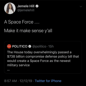 i-hate-chick-fil-a:  i-hate-chick-fil-a: So wait, we're told that universal health care or free/reduced college  for every American is unrealistic and impossible to afford and these  mf'ers are about to spend $700 billion on a space force?  This is why we need Sanders in the office. Go fucking vote this time.  : Jemele Hill  @jemelehill  A Space Force ...  Make it make sense y'all  oum POLITICO O @politico · 15h  The House today overwhelmingly passed a  $738 billion compromise defense policy bill that  would create a Space Force as the newest  military service  8:57 AM · 12/12/19 · Twitter for iPhone i-hate-chick-fil-a:  i-hate-chick-fil-a: So wait, we're told that universal health care or free/reduced college  for every American is unrealistic and impossible to afford and these  mf'ers are about to spend $700 billion on a space force?  This is why we need Sanders in the office. Go fucking vote this time.