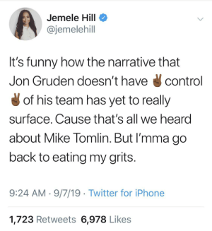 The energy hit different when it's not us 🤔: Jemele Hill  @jemelehill  It's funny how the narrative that  Jon Gruden doesn't have  control  of his team has yet to really  surface. Cause that's all we heard  about Mike Tomlin. But I'mma go  back to eating my grits.  9:24 AM 9/7/19 Twitter for iPhone  1,723 Retweets 6,978 Likes The energy hit different when it's not us 🤔