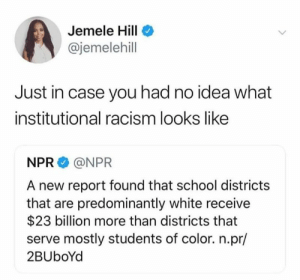 Memes, Racism, and School: Jemele Hill  @jemelehill  Just in case you had no idea what  institutional racism looks like  NPR @NPR  A new report found that school districts  that are predominantly white receive  $23 billion more than districts that  serve mostly students of color. n.pr/  2BUboYd Yikes! Thanks, Jemele