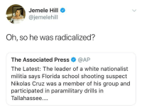 Vanilla Isis: Jemele Hill  @jemelehill  Oh, so he was radicalized?  The Associated Press @AP  The Latest: The leader of a white nationalist  militia says Florida school shooting suspect  Nikolas Cruz was a member of his group and  participated in paramilitary drills in  Tallahassee.