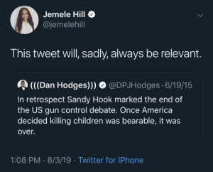 sandy: Jemele Hill  @jemelehill  This tweet will, sadly, always be relevant.  (((Dan Hodges))) O @DPJHodges 6/19/15  In retrospect Sandy Hook marked the end of  the US gun control debate. Once America  decided killing children was bearable, it was  over.  1:08 PM · 8/3/19 · Twitter for iPhone