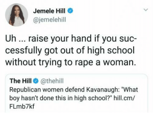 """Bad, Dank, and Memes: Jemele Hill  @jemelehill  Uh raise your hand if you suc-  cessfully got out of high school  without trying to rape a woman.  The Hill @thehill  Republican women defend Kavanaugh: """"What  boy hasn't done this in high school?"""" hill.cm/  FLmb7kf Bad men do not set the STANDARD for all men by Kolzykhay MORE MEMES"""
