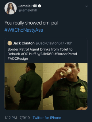 aoc: Jemele Hill O  @jemelehill  You really showed em, pal  #WitChoNastyAss  Jack Clayton @JackClayton617 · 18h  Border Patrol Agent Drinks from Toilet to  Debunk AOC buff.ly/2JleR60 #BorderPatrol  #AOCResign  ALAREAL  1:12 PM · 7/9/19 · Twitter for iPhone
