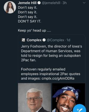 Imagine losing your job because you were sending positive quotes made by 2pac: @jemelehill 3h  Jemele Hill  Don't say it.  Don't say it.  Don't say it.  DON'T SAY IT  Keep yo' head up  Complex @Complex 1d  PLEX  Jerry Foxhoven, the director of lowa's  Department of Human Services, was  told to resign for being an outspoken  2Pac fan.  Foxhoven regularly emailed  employees inspirational 2Pac quotes  and images: cmplx.co/gAmODRa  + Imagine losing your job because you were sending positive quotes made by 2pac