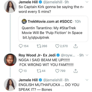 Blackpeopletwitter, Bones, and Captain Kirk: @jemelehill 9h  Jemele Hill  So Captain Kirk gonna be saying the n-  word every 5 mins?  TREK  TrekMovie.com at #SDCC 10h  Quentin Tarantino: My #StarTrek  Movie Will Be 'Pulp Fiction' In Space  bit.ly/qtpulptrek  1266  154  2,570  Roy Wood Jr- Ex Jedi @royw... .9h  NGGA I SAID BEAM ME UP!!!!!  FCK WRONG WIT YOU FAM?!!!!!  t144  799  13  @jemelehill 8h  Jemele Hill  ENGLISH MUTHAFUCKA.. DO YOU  SPEAK IT? Bones Quentin Tarantino better careful