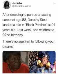 "omg thays so cool: Jemisha  @JemiSHaaaZzz  After deciding to pursue an acting  career at age 88, Dorothy Steel  landed a role in ""Black Panther"" at 91  years old. Last week, she celebrated  92nd birthday.  There's no age limit to following your  dreams omg thays so cool"