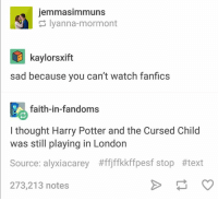 ~Snuffles: jemmasimmuns  Iyanna-mormont  E kaylorsxift  sad because you can't watch fanfics  faith-in-fandoms  I thought Harry Potter and the Cursed Child  was still playing in London  Source: alyxiacarey #ffjffkkffpesf stop #text  273,213 notes ~Snuffles