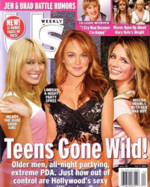 """pda: JEN & BRAD BATTLE RUMORS  NEW!  12 BONUS  PAGES OF  Pics!  WEEKLY  EXCLUSIVE INTERVIEW  """"ICry Now Because  Olsens Open Up About  I'm Happy"""" Mary-ate's Weight  LINDSA  4-NIGHT  PARTY  SPREE  MISCHA  BRAWLS  WITH HER  BAD BOY  HILARY  THE RARE  GOOD  GIRL  Teens Gone  Wild!  Older men, all-night partying,  extreme PDA. Just how out of  control are Hollywood's sexy"""