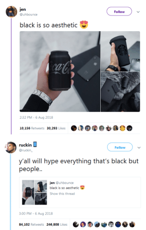 Hype, Tumblr, and Aesthetic: jen  Follow  @uhbounce  black is so aesthetic  caCo  2:32 PM -6 Aug 2018  10,156 Retweets 30,293 Likes   ruckin  Follow  @ruckin_  y'all will hype everything that's black but  реople..  jen @uhbounce  black is so aesthetic  Show this thread  3:00 PM - 6 Aug 2018  84,102 Retweets 246,808 Likes k677y:  byecolonizer: Well….no lies detected…  Sad truth