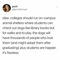Books, Dogs, and Love: jen!!!  @jennifermerr  idea: colleges should run on-campus  animal shelters where students carn  check out dogs like library books but  for walks and to play. the dogs will  have thousands of people who love  them (and might adopt them after  graduating) plus students are happier.  it's flawless ALSO: Take notes my place of work. But instead of work tasks it's just dogs and we get rewarded for teaching them tricks or if they do zoomies. Tw jennifermerr