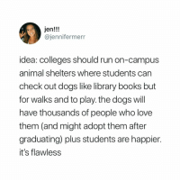 Books, Dogs, and Love: Jen!!!  @jennifermerr  idea: colleges should run on-campus  animal shelters where students can  check out dogs like library books but  for walks and to play. the dogs will  have thousands of people who love  them (and might adopt them after  graduating) plus students are happier.  it's flawless She's on to something