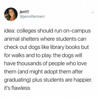 Books, Dogs, and Love: Jen!!!  @jennifermerr  idea: colleges should run on-campus  animal shelters where students can  check out dogs like library books but  for walks and to play. the dogs will  have thousands of people who love  them (and might adopt them after  graduating) plus students are happier.  it's flawless ☝🏻💡 @dsjoedeux