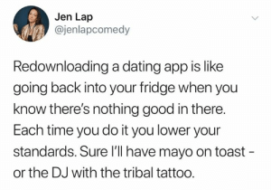 Tribal: Jen Lap  @jenlapcomedy  Redownloading a dating app is like  going back into your fridge when you  know there's nothing good in there.  Each time you do it you lower your  standards. Sure l'l have mayo on toast -  or the DJ with the tribal tattoo.