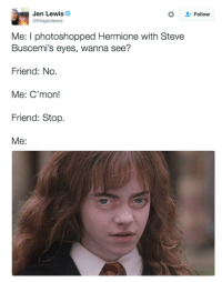steve buscemi eyes: Jen Lewis  athisjenlewis  Me: l photoshopped Hermione with Steve  Buscemi's eyes, wanna see?  Friend: No  Me: C'mon!  Friend: Stop  Me  Follow