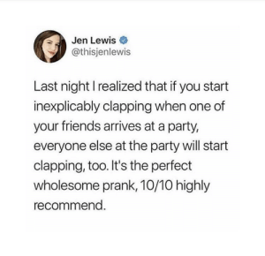Friends, Party, and Prank: Jen Lewis  @thisjenlewis  Last night I realized that if you start  inexplicably clapping when one of  your friends arrives at a party,  everyone else at the party will start  clapping, too. It's the perfect  wholesome prank, 10/10 highly  recommend. 10/10 Prank