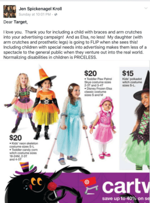 The General Public: Jen Spickenagel Kroll  Sunday at 10:01 PM · ☺  Dear Target,  I love you. Thank you for including a child with braces and arm crutches  into your advertising campaign! And as Elsa, no less! My daughter (with  arm crutches and prosthetic legs) is going to FLIP when she sees this!  Including children with special needs into advertising makes them less of a  spectacle to the general public when they venture out into the real world.  Normalizing disabilities in children is PRICELESS.   $20  $15  • Toddler Paw Patrol  Skye costume sizes  2-3T and 3-4T  • Disney Frozen Elsa  classic costume  sizes S and M  Kids' polkadot  witch costume  sizes S-L.  $20  • Kids' neon skeleton  costume sizes S-L  • Toddler candy corn  witch costume sizes  18-24M, 2-3T  and 4-5T  * cartv  save up to 40% on se
