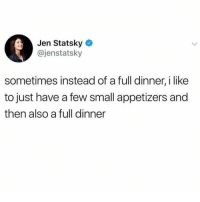 Relatable, Like, and I Like: Jen Statsky  @jenstatsky  sometimes instead of a full dinner, i like  to just have a few small appetizers and  then also a full dinner me at every meal