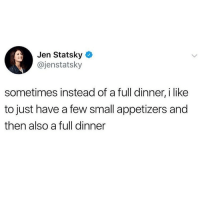 Memes, 🤖, and This: Jen Statsky  @jenstatsky  sometimes instead of a full dinner, i like  to just have a few small appetizers and  then also a full dinner This is something I could really get behind @dietbetch knows @dietbetch @dietbetch