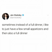 """Funny, Mean, and Like: Jen Statsky  @jenstatsky  sometimes instead of a full dinner, i like  to just have a few small appetizers and  then also a full dinner And by """"sometimes"""" I mean always @bustle 😭😭 TwitterCreds: @jenstatsky"""