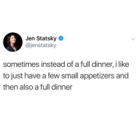 Girl Memes, Like, and I Like: Jen Statsky  @jenstatsky  sometimes instead of a full dinner, i like  to just have a few small appetizers and  then also a full dinner But only sometimes.
