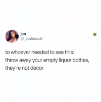 Memes, Today, and Tag Someone: Jen  @_zodiaccat  to whoever needed to see this:  throw away your empty liquor bottles,  they're not decor Tag someone who needs this today