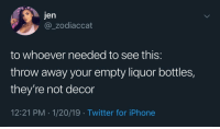 Iphone, Twitter, and Home: Jen  @_zodiaccat  to whoever needed to see this:  throw away your empty liquor bottles,  they're not decor  12:21 PM 1/20/19 Twitter for iPhone This hit home