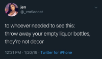 Funny, Iphone, and Twitter: jen  @_zodiaccat  to whoever needed to see this:  throw away your empty liquor bottles,  they're not decor  12:21 PM 1/20/19 Twitter for iPhone Tag someone who does this