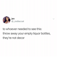 Relatable, Who, and You: jen  @_zodiaccat  to whoever needed to see this:  throw away your empty liquor bottles,  they're not decor you know who you are