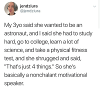 """<p>A child's mind is always so positive</p>: jendziura  @jendziura  My 3yo said she wanted to be an  astronaut, and I said she had to study  hard, go to college, learn a lot of  science, and take a physical fitness  test, and she shrugged and said,  That's just 4 things."""" So she's  basically a nonchalant motivational  speaker. <p>A child's mind is always so positive</p>"""