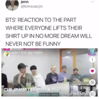 sosbts:they cringed so hard shdjfjf: jenn  @kimsoacjin  BTS' REACTION TO THE PART  WHERE EVERYONE LIFTS THEIR  SHIRT UP IN NO MORE DREAM WILL  NEVER NOT BE FUNNY  HAPPY BTS DAY PARTY  since our debut sosbts:they cringed so hard shdjfjf
