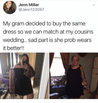 Gilf, Memes, and Dress: Jenn Miller  @Jenn123097  My gram decided to buy the same  dress so we can match at my cousins  wedding.. sad part is she prob wears  wedding. sad part is she prob wears  it better!! GILF 🙄 • ➫➫ Follow @savagememesss for more posts daily
