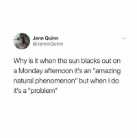 "Tumblr, The Real, and Monday: Jenn Quinn  @JennnQuinn  Why is it when the sun blacks out on  a Monday afternoon it's an ""amazing  natural phenomenon'"" but when ldo  it's a ""problem"" jenn asking the real questions"