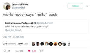 """Hello, Best, and World: jenn schiffer  @jennschiffer  Follow  never says """"hello"""" back  Abstractions conf returns 2019 @abstractionscon  What five words best describe programming?  Show this thread  2:36 PM- 24 Apr 2018  250 Retweets 1,097 Likes  250  1.1K The dark truth behind Hello World!"""