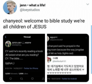 EXO memes: jenn what a life!  @loeystudios  chanyeol: welcome to bible study we're  all children of JESUS  Thread  백챈의421  appreciatekjd  LOEY #SSFW  @delightcy  chanyeol said he prayed in the  CY said he's recently reading a booking room because the way jongdae  JM asked what are you reading?  g it felt so holy (lights out)  그내행  CY: The bible....  @bestlucky6121  (ggbye)  열: 대기실에서 기도하고 있었어요  대씨 노래할 때 너무 성스러워서 ㅠ  8:53 PM 14/09/2017 Twitter for iPhone  TT TT TT TT TT TT TT TT TT TT  1,639 Retweets 1,696 Likes  PM 19/07/2019 Twitter for Android  ta EXO memes