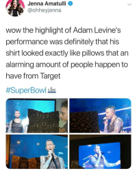It's called fashion, sweaty. Look it up 😊💅: Jenna  Amatulli  @ohheyjenna  wow the highlight of Adam Levine's  performance was definitely that his  shirt looked exactly like pillows that an  alarming amount of people happen to  nave from Target  #SuperBowl him It's called fashion, sweaty. Look it up 😊💅