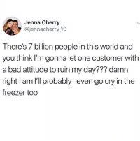 Bad, Memes, and World: Jenna Cherry  @jennacherry 10  There's 7 billion people in this world and  you think I'm gonna let one customer with  a bad attitude to ruin my day??? damn  right I am I'll probably even go cry in the  freezer too 😩