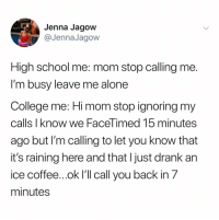 Being Alone, College, and School: Jenna Jagow  @JennaJagow  High school me: mom stop calling me  I'm busy leave me alone  College me: Hi mom stop ignoring my  calls I know we FaceTimed 15 minutes  ago but I'm calling to let you know that  it's raining here and that l just drank an  ice c 7  minutes  offee...ok I'll call you back in @jennajagow