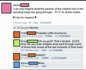 Thats Terrible: Jenna  l can only imagine what the parents of the children lost in the  shooting today are going through... R.I.P. to all the victims  Like for respect  3 hours ago. Like Comment  32 people like this  Todd Probably coffin brochures  about an hour ago Unlike 14 people  Erica Oh my god!! That's terrible. DUDE.  And can you even imagine what went through some  of those kids heads at the last moments of their lives!  42 minutes ago Like 3 people  Bullets?  Todd  41 minutes ago Unlike 23 people  Kevin  10 minutes ago Like  Wow...