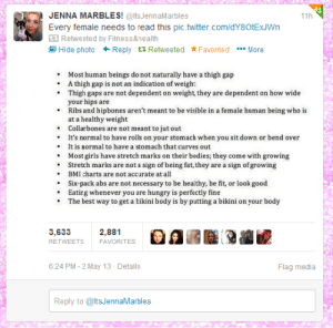 mulattoprincess:  lets all give a round of applause to mother fucking Jenna Marbles! : JENNA MARBLES! @ltsJennaMarbles  11h  Every female needs to read this pic.twitter.com/dY80tExJWn  3 Retweeted by Fitness&nealth  1 Hide photo + Reply t3 Retweeted *Favorited •** More  Most human beings do not naturally have a thigh gap  A thigh gap is not an indication of weigh:  • Thigh gaps are not dependent on weight, they are dependent on how wide  your hips are  • Ribs and hipbones aren't meant to be visible in a female human being who is  at a healthy weight  • Collarbones are not meant to jut out  • It's normal to have rolls on your stomach when you sit down or bend over  • It is normal to have a stomach that curves out  • Most girls have stretch marks on their bodies; they come with growing  • Stretch marks are not a sign of being fat, they are a sign ofgrowing  • BMI charts are not accurate at all  • Six-pack abs are not necessary to be healthy, be fit, or look good  • Eating whenever you are hungry is perfectly fine  The best way to get a bikini body is by putting a bikini on your body  3,633  2,881  RETWEETS  FAVORITES  6:24 PM - 2 May 13 - Details  Flag media  Reply to @ltsJennaMarbles mulattoprincess:  lets all give a round of applause to mother fucking Jenna Marbles!