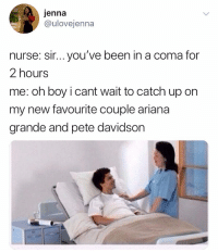 hhh i had to make a meme sHhh: jenna  @ulovejenna  nurse: sir... you've been in a coma for  2 hours  me: oh boy i cant wait to catch up on  my new favourite couple ariana  grande and pete davidson hhh i had to make a meme sHhh