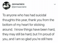 True story: Jennaclaire  @jennaaclaire  ho has had suicidal  lo anyone w  thoughts this year, thank you from the  bottom of my heart for sticking  around. Iknow things have been hard,  they may still be hard, but I'm proud of  you, and l am so glad you're still here True story
