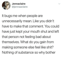 Bad, Shit, and Mean: Jennaclaire  @jennaaclaire  It bugs me when people are  unnecessarily mean. Like you didn't  have to make that comment. You could  have just kept your mouth shut and left  that person not feeling bad about  themselves. What do you gain from  making someone else feel like shit?  Nothing of substance so why bother