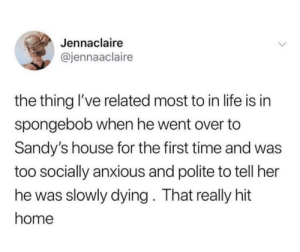 Life, SpongeBob, and Home: Jennaclaire  @jennaaclaire  the thing I've related most to in life is in  spongebob when he went over to  Sandy's house for the first time and was  too socially anxious and polite to tell her  he was slowly dying. That really hit  home me irl